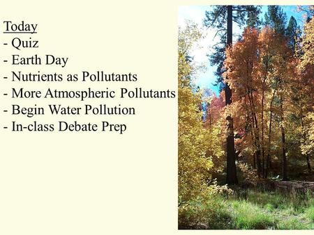 Today - Quiz - Earth Day - Nutrients as Pollutants - More Atmospheric Pollutants - Begin Water Pollution - In-class Debate Prep.