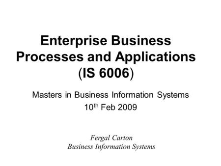 Enterprise Business Processes and Applications (IS 6006) Masters in Business Information Systems 10 th Feb 2009 Fergal Carton Business Information Systems.