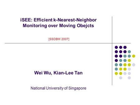 ISEE: Efficient k-Nearest-Neighbor Monitoring over Moving Obejcts [SSDBM 2007] Wei Wu, Kian-Lee Tan National University of Singapore.