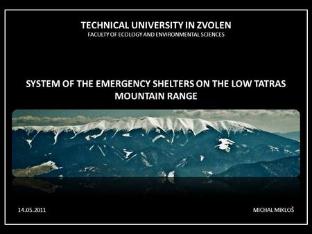 TECHNICAL UNIVERSITY IN ZVOLEN FACULTY OF ECOLOGY AND ENVIRONMENTAL SCIENCES SYSTEM OF THE EMERGENCY SHELTERS ON THE LOW TATRAS MOUNTAIN RANGE MICHAL MIKLOŠ14.05.2011.