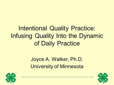 Intentional Quality Practice: Infusing Quality Into the Dynamic of Daily Practice Joyce A. Walker, Ph.D. University of Minnesota.