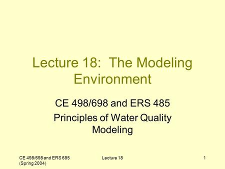 CE 498/698 and ERS 685 (Spring 2004) Lecture 181 Lecture 18: The Modeling Environment CE 498/698 and ERS 485 Principles of Water Quality Modeling.