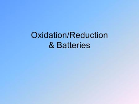 Oxidation/Reduction & Batteries. Oxidation Combining with Oxygen – combustion Gives off energy Oxidation in the body – H 2 O and CO 2 Oxidation in an.