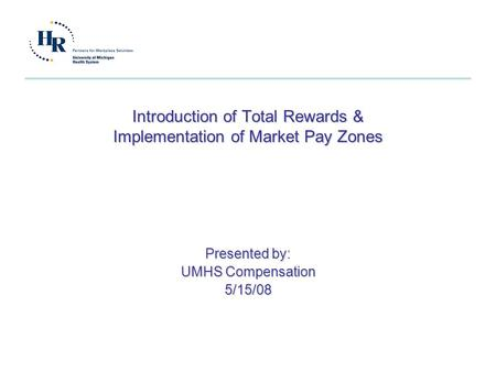 Introduction of Total Rewards & Implementation of Market Pay Zones Presented by: UMHS Compensation 5/15/08.