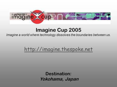 Imagine Cup 2005 Imagine a world where technology dissolves the boundaries between us.  Destination: Yokohama, Japan.