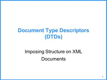 1 Document Type Descriptors (DTDs) Imposing Structure on XML Documents.