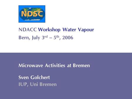 Sven Golchert Institute for Environmental Physics Ground-based Microwave Remote Sensing 1 NDACC Workshop Water Vapour Bern, July 3 rd – 5 th, 2006 Microwave.