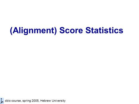 Cbio course, spring 2005, Hebrew University (Alignment) Score Statistics.