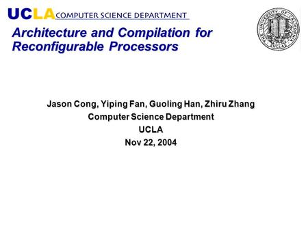 Architecture and Compilation for Reconfigurable Processors Jason Cong, Yiping Fan, Guoling Han, Zhiru Zhang Computer Science Department UCLA Nov 22, 2004.