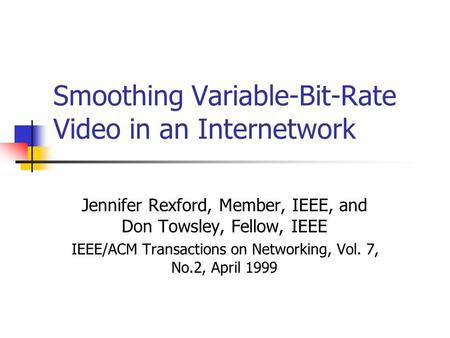 Smoothing Variable-Bit-Rate Video in an Internetwork Jennifer Rexford, Member, IEEE, and Don Towsley, Fellow, IEEE IEEE/ACM Transactions on Networking,
