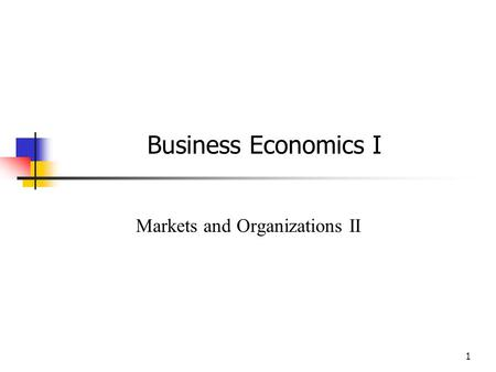 1 Business Economics I Markets and Organizations II.