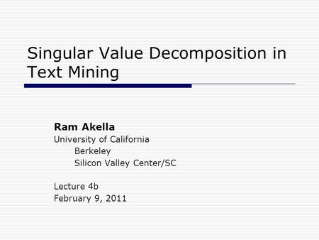 Singular Value Decomposition in Text Mining Ram Akella University of California Berkeley Silicon Valley Center/SC Lecture 4b February 9, 2011.