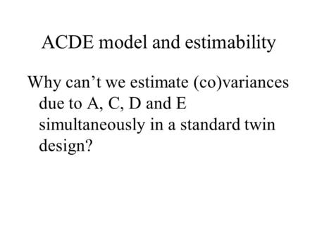 ACDE model and estimability Why can't we estimate (co)variances due to A, C, D and E simultaneously in a standard twin design?