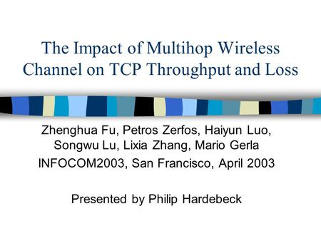 The Impact of Multihop Wireless Channel on TCP Throughput and Loss Zhenghua Fu, Petros Zerfos, Haiyun Luo, Songwu Lu, Lixia Zhang, Mario Gerla INFOCOM2003,