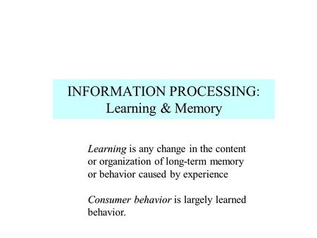 INFORMATION PROCESSING: Learning & Memory Learning Learning is any change in the content or organization of long-term memory or behavior caused by experience.