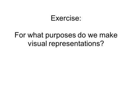 Exercise: For what purposes do we make visual representations?