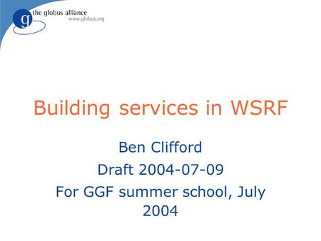 Building services in WSRF Ben Clifford Draft 2004-07-09 For GGF summer school, July 2004.