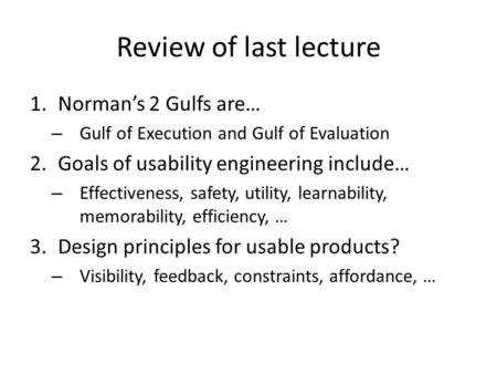 Review of last lecture 1.Norman's 2 Gulfs are… – Gulf of Execution and Gulf of Evaluation 2.Goals of usability engineering include… – Effectiveness, safety,