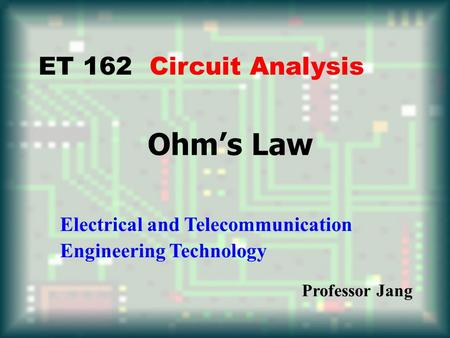Ohm's Law ET 162 Circuit Analysis Electrical and Telecommunication Engineering Technology Professor Jang.