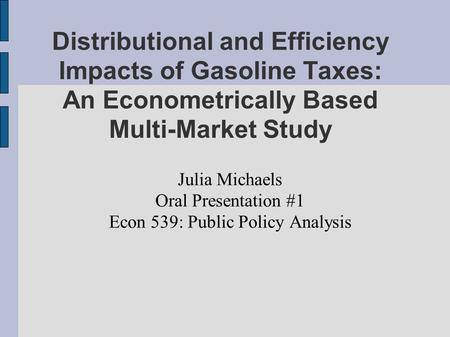 Distributional and Efficiency Impacts of Gasoline Taxes: An Econometrically Based Multi-Market Study Julia Michaels Oral Presentation #1 Econ 539: Public.