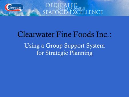 Clearwater Fine Foods Inc.: Using a Group Support System for Strategic Planning.