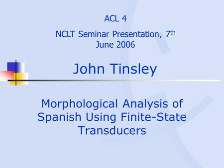 John Tinsley Morphological Analysis of Spanish Using Finite-State Transducers ACL 4 NCLT Seminar Presentation, 7 th June 2006.