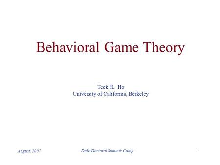 1 Duke Doctoral Summer Camp August, 2007 Behavioral Game Theory Teck H. Ho University of California, Berkeley.