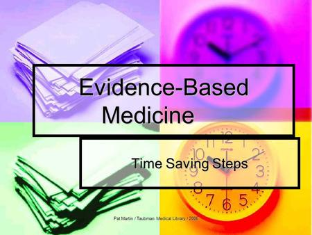 Pat Martin / Taubman Medical Library / 2006 Evidence-Based Medicine Time Saving Steps.