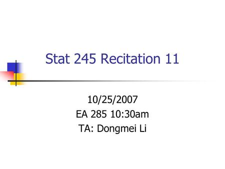 Stat 245 Recitation 11 10/25/2007 EA 285 10:30am TA: Dongmei Li.