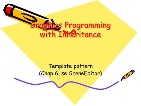 Graphics Programming with Inheritance Template pattern (Chap 6, se SceneEditor)