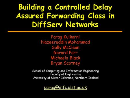 Building a Controlled Delay Assured Forwarding Class in DiffServ Networks Parag Kulkarni Nazeeruddin Mohammad Sally McClean Gerard Parr Michaela Black.