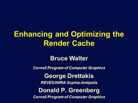 Enhancing and Optimizing the Render Cache Bruce Walter Cornell Program of Computer Graphics George Drettakis REVES/INRIA Sophia-Antipolis Donald P. Greenberg.