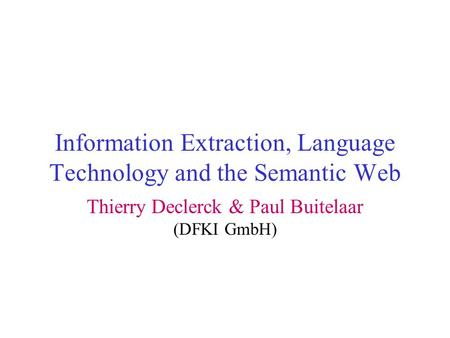 Information Extraction, Language Technology and the Semantic Web Thierry Declerck & Paul Buitelaar (DFKI GmbH)