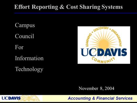 Accounting & Financial Services 1 Effort Reporting & Cost Sharing Systems November 8, 2004 Campus Council For Information Technology.