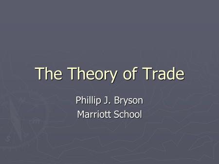 The Theory of Trade Phillip J. Bryson Marriott School.