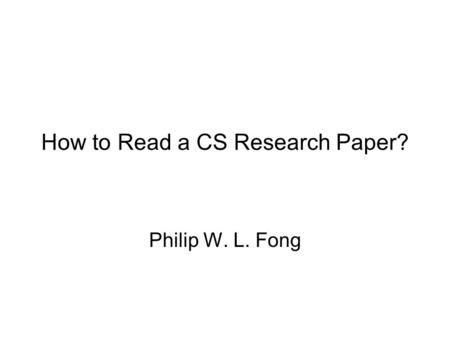 How to Read a CS Research Paper? Philip W. L. Fong.