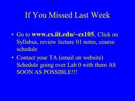 If You Missed Last Week Go to www.cs.iit.edu/~cs105, Click on Syllabus, review lecture 01 notes, course schedule Contact your TA (email on website) Schedule.