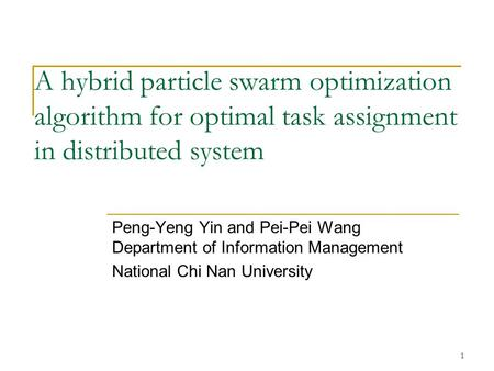 1 A hybrid particle swarm optimization algorithm for optimal task assignment in distributed system Peng-Yeng Yin and Pei-Pei Wang Department of Information.