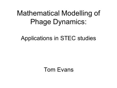 Mathematical Modelling of Phage Dynamics: Applications in STEC studies Tom Evans.