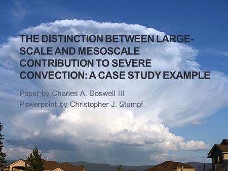THE DISTINCTION BETWEEN LARGE- SCALE AND MESOSCALE CONTRIBUTION TO SEVERE CONVECTION: A CASE STUDY EXAMPLE Paper by Charles A. Doswell III Powerpoint by.