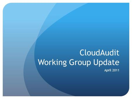 CloudAudit Working Group Update April 2011. CloudAudit Charter Provide a common interface and namespace that allows cloud computing providers to automate.