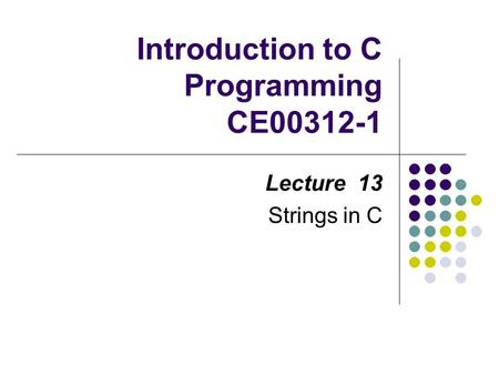 Introduction to C Programming CE00312-1 Lecture 13 Strings in C.