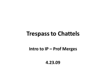 Trespass to Chattels Intro to IP – Prof Merges 4.23.09.