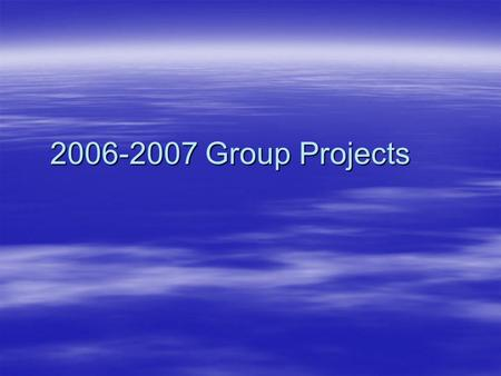 2006-2007 Group Projects. Basic Info  15 Proposals  60 Students  4 Students per project  Some projects have special considerations  9 of the 15 were.