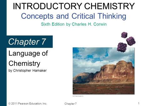 INTRODUCTORY CHEMISTRY INTRODUCTORY CHEMISTRY Concepts and Critical Thinking Sixth Edition by Charles H. Corwin Chapter 7 1 © 2011 Pearson Education, Inc.