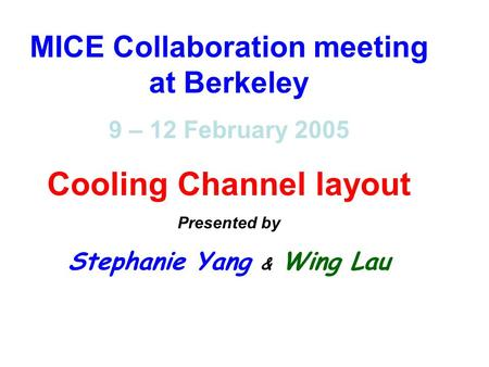 MICE Collaboration meeting at Berkeley 9 – 12 February 2005 Cooling Channel layout Presented by Stephanie Yang & Wing Lau.