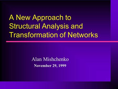 A New Approach to Structural Analysis and Transformation of Networks Alan Mishchenko November 29, 1999.