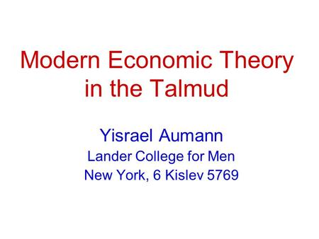 Modern Economic Theory in the Talmud Yisrael Aumann Lander College for Men New York, 6 Kislev 5769.