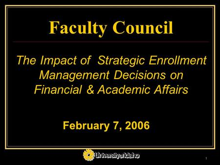1 Faculty Council The Impact of Strategic Enrollment Management Decisions on Financial & Academic Affairs February 7, 2006.