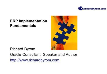 ERP Implementation Fundamentals Richard Byrom Oracle Consultant, Speaker and Author